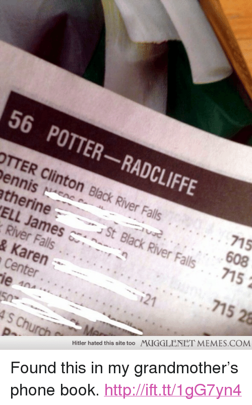 "phone book: 56 POTTER-RADCLIFFE  TTER Clinton Black River Falls.  ennisNE  therine  715  St Black River Falls715  ELL James ~, ~-,  River Falls . . .  & Karen  715 28  121  Center..  ie  4S Church  Hitler hated this site too MUGGLENET MEMES.COM <p>Found this in my grandmother&rsquo;s phone book. <a href=""http://ift.tt/1gG7yn4"">http://ift.tt/1gG7yn4</a></p>"