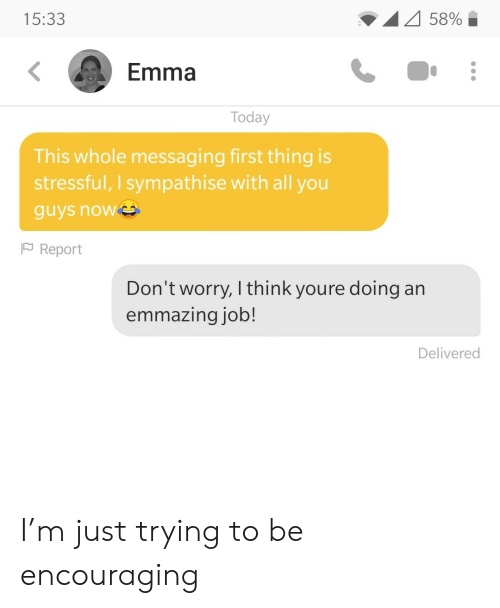 Messaging: 58%  15:33  Emma  Today  This whole messaging first thing is  stressful, I sympathise with all you  guys now  Report  Don't worry, I think youre doing an  emmazing job!  Delivered I'm just trying to be encouraging