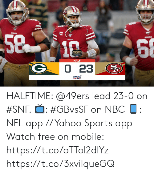 San Francisco 49ers, Football, and Memes: 5810  68  49ERS  SUNDAY  NIGHT  FOOTBALL  HALF  0 123 HALFTIME: @49ers lead 23-0 on #SNF.   📺: #GBvsSF on NBC 📱: NFL app // Yahoo Sports app Watch free on mobile: https://t.co/oTTol2dlYz https://t.co/3xvilqueGQ