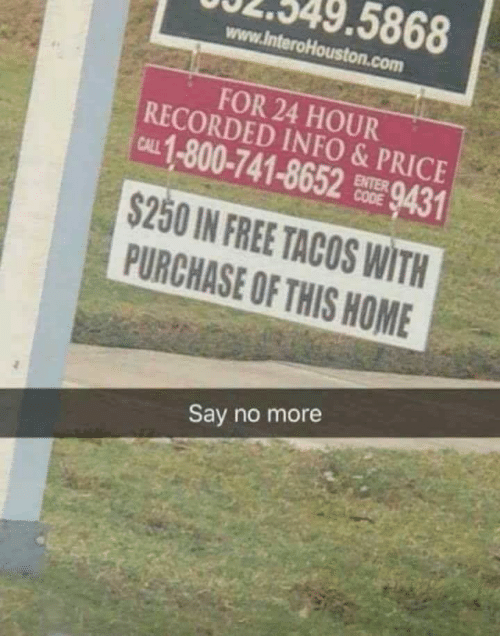 tacos: 5868  www.lnteroHouston.com  FOR 24 HOUR  RECORDED INFO&PRICE  CAL 1-800-741-8652 9431  ENTER  $250 IN FREE TACOS WITH  PURCHASE OF THIS HOME  Say no more