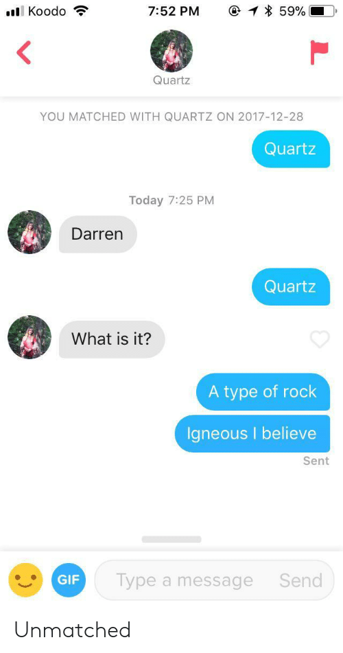 Gif, Today, and What Is: @ 59%  l Koodo  7:52 PM  Quartz  YOU MATCHED WITH QUARTZ ON 2017-12-28  Quartz  Today 7:25 PM  Darren  Quartz  What is it?  A type of rock  Igneous I believe  Sent  Type a message  Send  GIF Unmatched