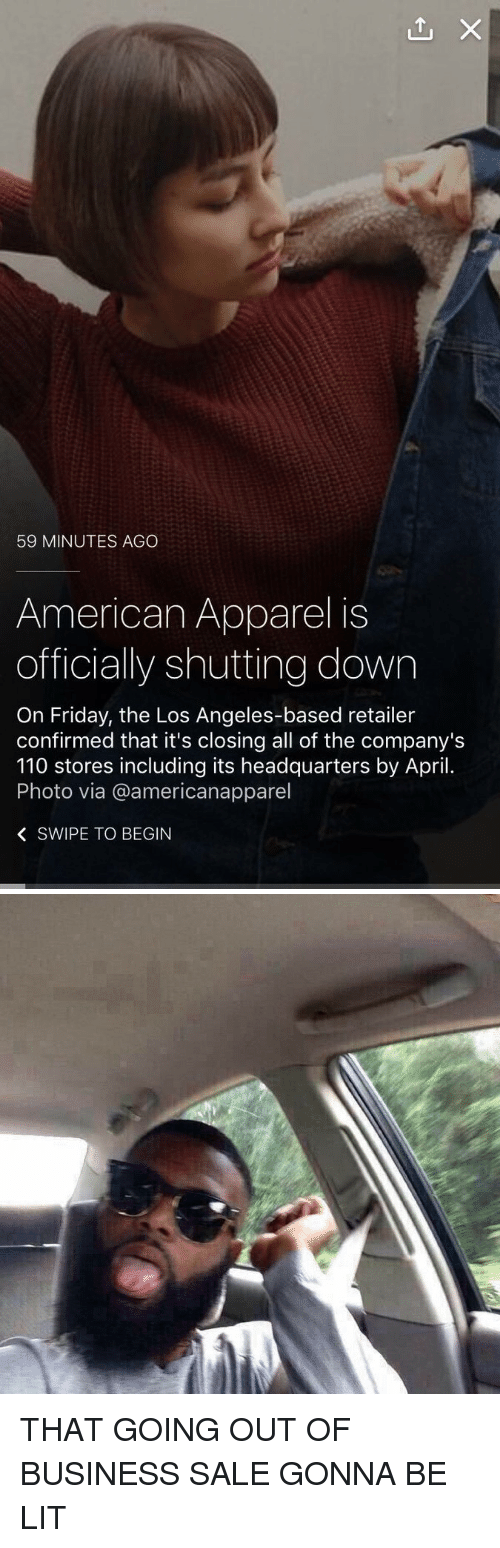 American Apparel: 59 MINUTES AGO  American Apparel is  officially shutting down  On Friday, the Los Angeles-based retailer  confirmed that it's closing all of the company's  110 stores including its headquarters by April.  Photo via @americanapparel  K SWIPE TO BEGIN THAT GOING OUT OF BUSINESS SALE GONNA BE LIT