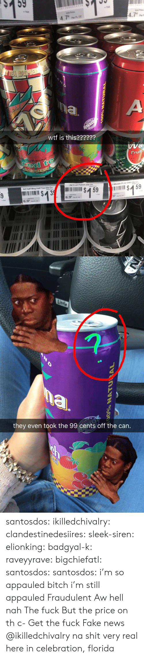 Naing: $ 59  TAN  4.7  wtf is this??????  dl  AZ Fruit Punch 23z Cn  AZ Half Mng Half Tea 23z Cn  tai Price  2 Wtrmin Ft Je Ckti 23 C  $159  6.9'n  9' FtOr  6.0'Pero   they even took the 99 cents off the can. santosdos: ikilledchivalry:   clandestinedesiires:   sleek-siren:   elionking:   badgyal-k:   raveyyrave:   bigchiefatl:   santosdos:  santosdos:  i'm so appauled  bitch i'm still appauled   Fraudulent   Aw hell nah   The fuck   But the price on th c-   Get the fuck     Fake news   @ikilledchivalry na shit very real here in celebration, florida