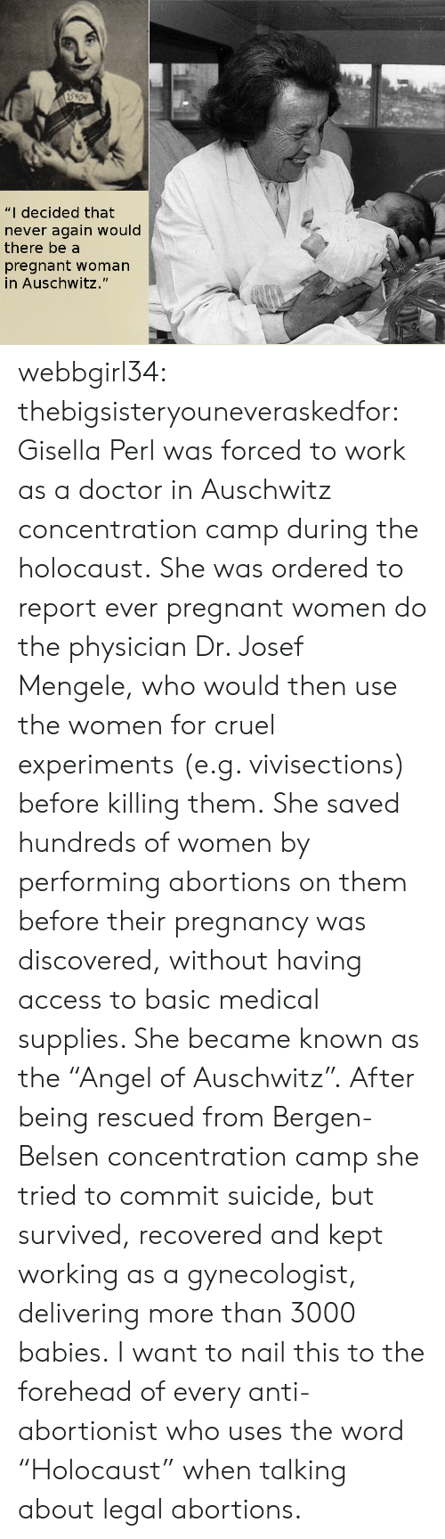 "Holocaust: 5909  ""I decided that  never again would  there be a  pregnant woman  in Auschwitz."" webbgirl34:  thebigsisteryouneveraskedfor:  Gisella Perl was forced to work as a doctor in Auschwitz concentration camp during the holocaust. She was ordered to report ever pregnant women do the physician Dr. Josef Mengele, who would then use the women for cruel experiments (e.g. vivisections) before killing them. She saved hundreds of women by performing abortions on them before their pregnancy was discovered, without having access to basic medical supplies. She became known as the ""Angel of Auschwitz"". After being rescued from Bergen-Belsen concentration camp she tried to commit suicide, but survived, recovered and kept working as a gynecologist, delivering more than 3000 babies.  I want to nail this to the forehead of every anti-abortionist who uses the word ""Holocaust"" when talking about legal abortions."