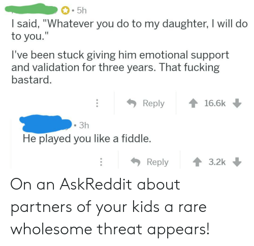 """Partners: 5h  I said, """"Whatever you do to my daughter, I will do  to you.""""  I've been stuck giving him emotional support  and validation for three years. That fucking  bastard.  Reply  16.6k  3h  He played you like a fiddle.  Reply  3.2k On an AskReddit about partners of your kids a rare wholesome threat appears!"""