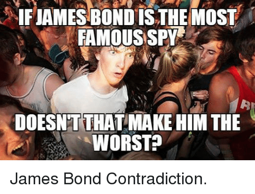 Contradiction: 5IFIANESBONDİS THEMOSF    FAMOUS SPY  DOESNTTHAT MAKE HIM THE  WORST? <p>James Bond Contradiction.</p>