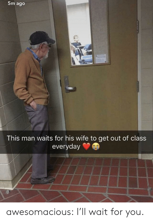 Ill Wait: 5m ago  This man waits for his wife to get out of class  everyday awesomacious:  I'll wait for you.