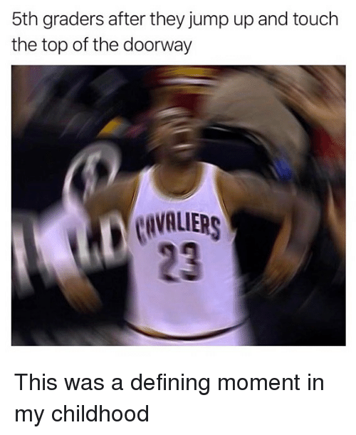 Jump Up: 5th graders after they jump up and touch  the top of the doorway  CAVALIERS  23 This was a defining moment in my childhood