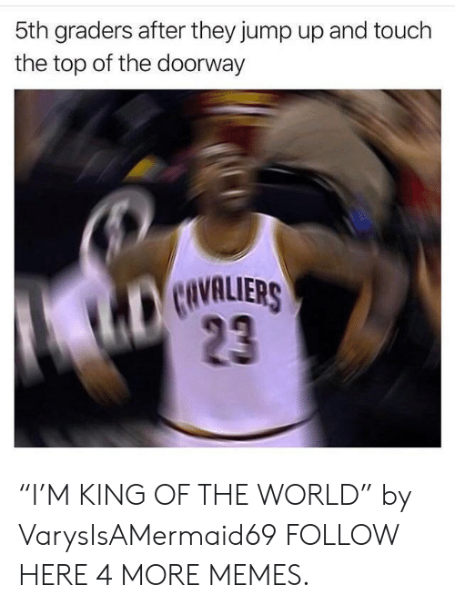 "Jump Up: 5th graders after they jump up and touch  the top of the doorway  CIVALIERS  23 ""I'M KING OF THE WORLD"" by VarysIsAMermaid69 FOLLOW HERE 4 MORE MEMES."