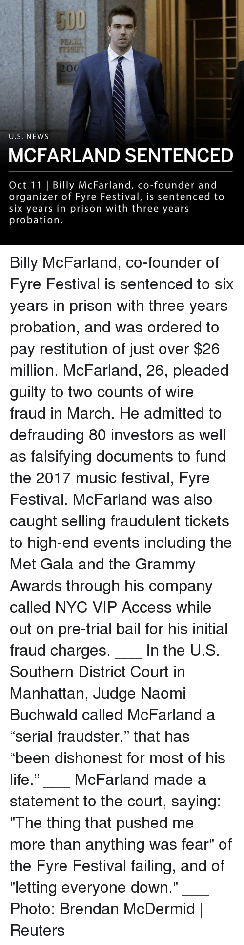 "Grammy Awards, Life, and Memes: 5UU  PDI  U.S. NEWs  MCFARLAND SENTENCED  Oct 11 | Billy McFarland, co-founder and  organizer of Fyre Festival, is sentenced to  six years in prison with three years  probation. Billy McFarland, co-founder of Fyre Festival is sentenced to six years in prison with three years probation, and was ordered to pay restitution of just over $26 million. McFarland, 26, pleaded guilty to two counts of wire fraud in March. He admitted to defrauding 80 investors as well as falsifying documents to fund the 2017 music festival, Fyre Festival. McFarland was also caught selling fraudulent tickets to high-end events including the Met Gala and the Grammy Awards through his company called NYC VIP Access while out on pre-trial bail for his initial fraud charges. ___ In the U.S. Southern District Court in Manhattan, Judge Naomi Buchwald called McFarland a ""serial fraudster,"" that has ""been dishonest for most of his life."" ___ McFarland made a statement to the court, saying: ""The thing that pushed me more than anything was fear"" of the Fyre Festival failing, and of ""letting everyone down."" ___ Photo: Brendan McDermid 