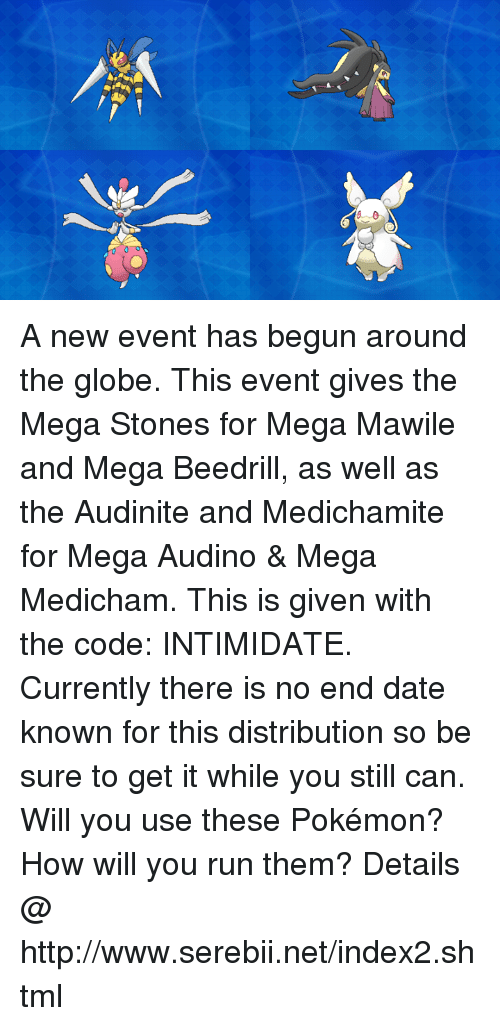Dank, Pokemon, and Run: 6.  0 A new event has begun around the globe. This event gives the Mega Stones for Mega Mawile and Mega Beedrill, as well as the Audinite and Medichamite for Mega Audino & Mega Medicham. This is given with the code: INTIMIDATE. Currently there is no end date known for this distribution so be sure to get it while you still can. Will you use these Pokémon? How will you run them? Details @ http://www.serebii.net/index2.shtml
