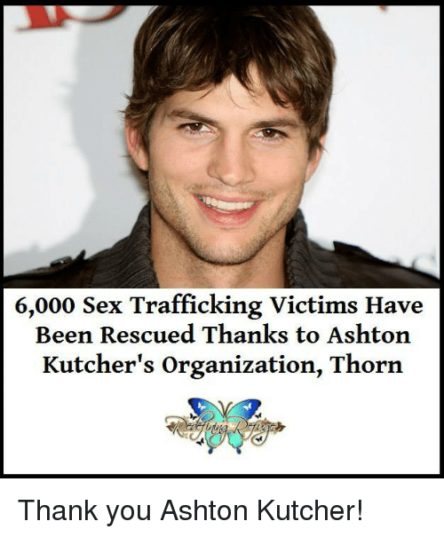 sex trafficking: 6,000 Sex Trafficking Victims Have  Been Rescued Thanks to Ashton  Kutcher's organization, Thorn Thank you Ashton Kutcher!