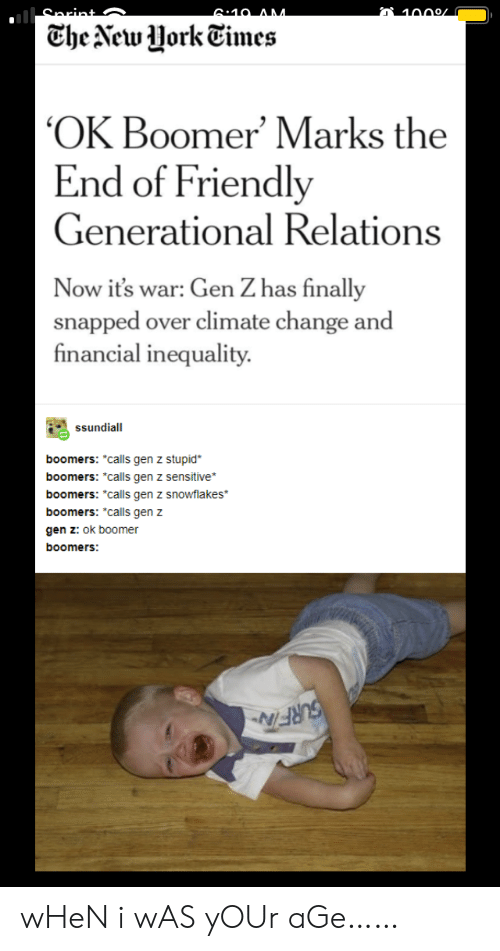 "When I Was Your Age: 6:10 AM  1000/  Che New Uork Times  OK Boomer' Marks the  End of Friendly  Generational Relations  Now it's war: Gen Z has finally  snapped over climate change and  financial inequality  ssundiall  boomers: *calls gen z stupid  boomers: *calls gen z sensitive  boomers: ""calls gen z snowflakes  boomers: ""calls gen z  gen z: ok boomer  boomers:  SURFITN wHeN i wAS yOUr aGe……"