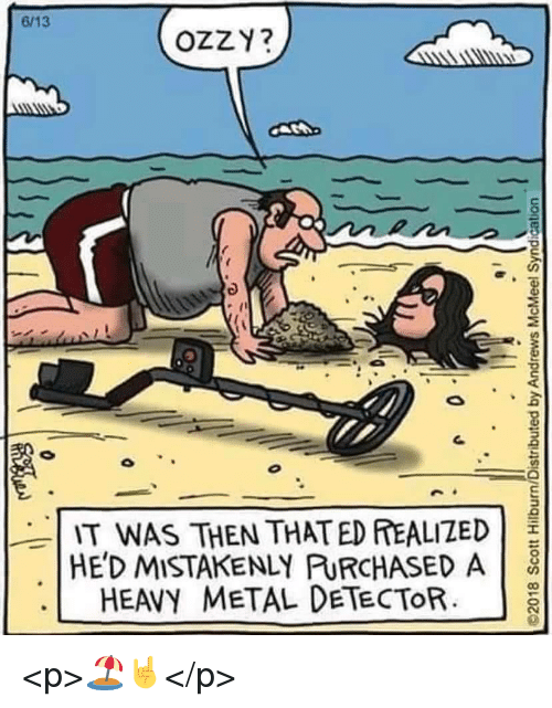 mistakenly: 6/13  OZZY?  IT WAS THEN THATED EALIZED  HE'D MISTAKENLY PURCHASED A  HEAVY METAL DETECTORa <p>🏖️🤘</p>
