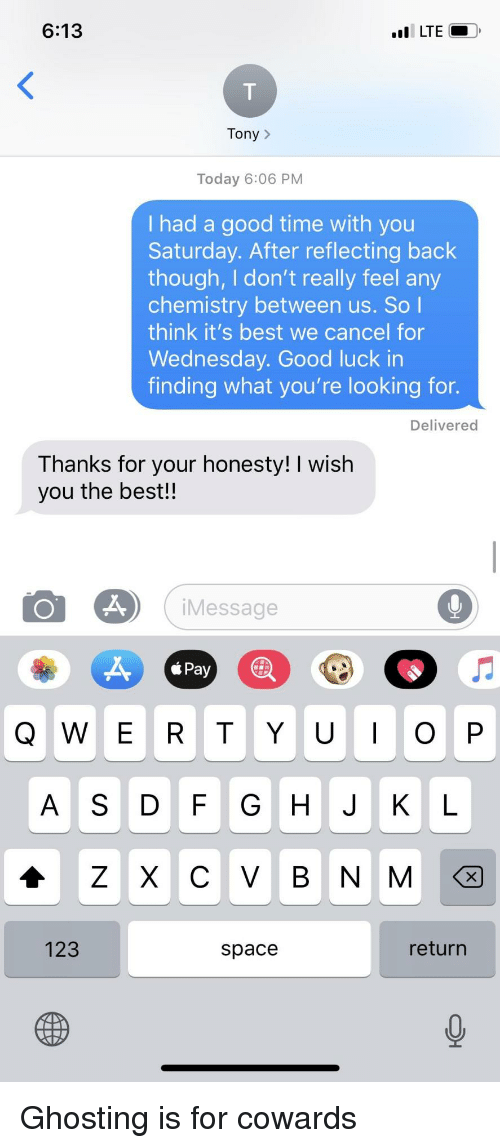 ghosting: 6:13  Tony>  Today 6:06 PM  I had a good time with you  Saturday. After reflecting back  though, I don't really feel any  chemistry between us. So l  think it's best we cancel for  Wednesday. Good luck in  finding what you're looking for.  Delivered  Thanks for your honesty! I wish  you the best!!  iMessage  AS DF G H JKL  123  space  return Ghosting is for cowards