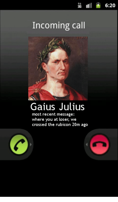 rubicon: 6:20  Incoming call  Gaius Julius  most recent message:  where you at loser, we  crossed the rubicon 20m ago