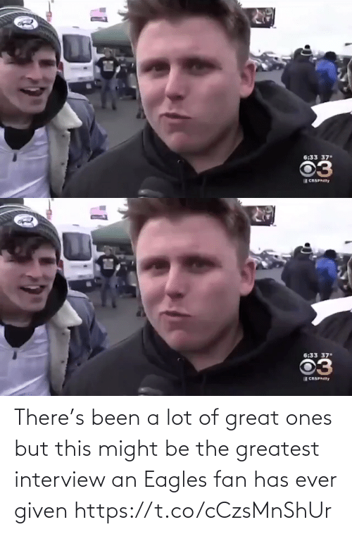 great: 6:33 37  03  CRSPAIlly   6:33 37  03  CASPAIlly There's been a lot of great ones but this might be the greatest interview an Eagles fan has ever given  https://t.co/cCzsMnShUr