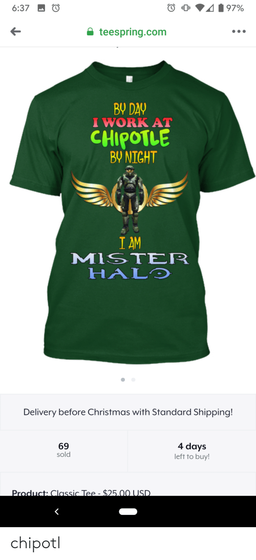 Chipotle, Christmas, and Halo: 6:37  97%  teespring.com  BY DAY  I WORK AT  CHIPOTLE  BY NIGHT  I AM  MISTER  HALO  Delivery before Christmas with Standard Shipping!  4 days  left to buy!  69  sold  Product: Classic Tee - $25.00 USD. chipotl