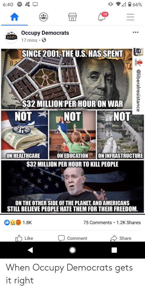 Occupy Democrats: 6:40  66%  19  Occupy Democrats  OCCUPY  DEMOCRATS  17 mins • O  SINCE 2001, THE  U.S. HAS SPENT  $32 MILLION PER HOUR ON WAR  Trea  THEEREETHOUCHTPROJECTicOM  NOT  NOT  NOT  ON HEALTHCARE  ON EDUCATION  $32 MILLION PER HOUR TO KILL PEOPLE  ON INFRASTRUCTURE  ON THE OTHER SIDE OF THE PLANET, AND AMERICANS  STILL BELIEVE PEOPLE HATE THEM FOR THEIR FREEDOM.  • 1.2K Shares  1.8K  75 Comments  75 Like  Share  Comment  W @liberalresistance  LINERAL When Occupy Democrats gets it right