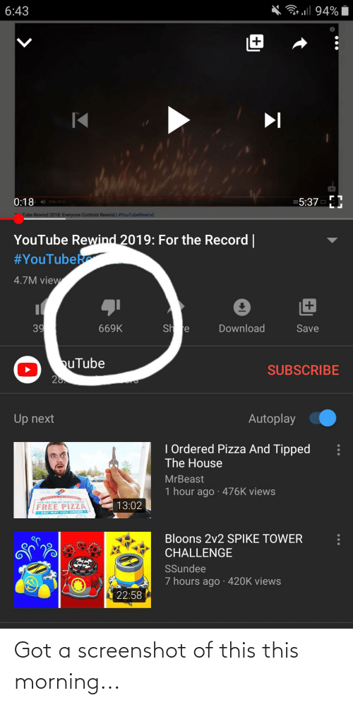 Pizza, youtube.com, and Free: 6:43  94%  5:37  0:18 s16/813  V Tube Rewind 2018: Everyone Controls Rewind | #YouTubeRewind  YouTube Rewind 2019: For the Record |  #YouTubeR  4.7M view  39  Sh re  Download  669K  Save  buTube  SUBSCRIBE  20.  Autoplay  Up next  I Ordered Pizza And Tipped  The House  MrBeast  1 hour ago · 476K views  HOw YOU CAN GEE POINTS TOWARG  13:02  FREE PIZZA  ANY WAY YOU ORDER  Bloons 2v2 SPIKE TOWER  CHALLENGE  SSundee  7 hours ago 420K views  22:58 Got a screenshot of this this morning...