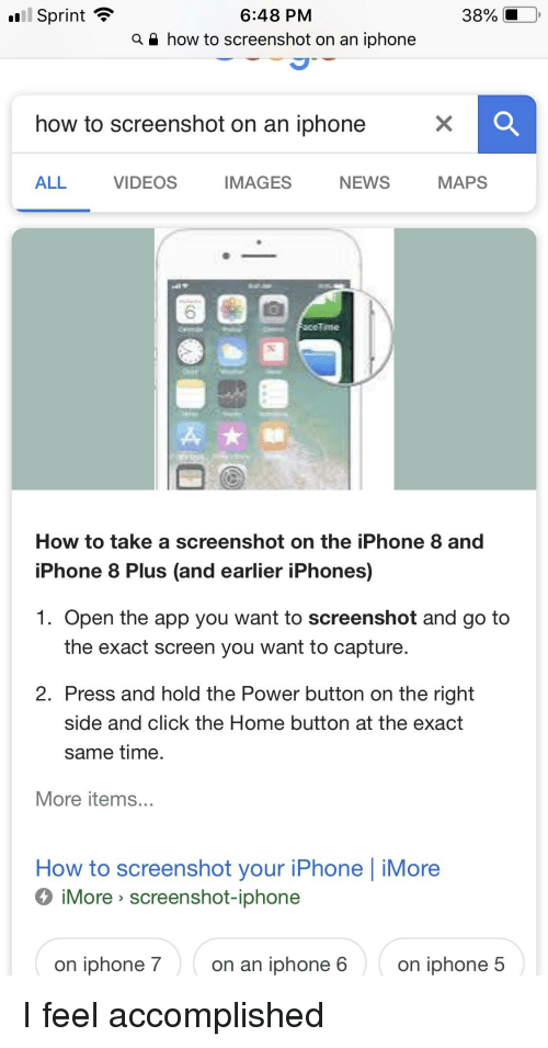 Click, Funny, and Iphone: 6:48 PM  a i how to screenshot on an iphonee  Sprint  38%  how to screenshot on an iphone  ALL  VIDEOS  IMAGES  NEWS  MAPS  주★  How to take a screenshot on the iPhone 8 and  iPhone 8 Plus (and earlier iPhones)  1. Open the app you want to screenshot and go to  the exact screen you want to capture  2. Press and hold the Power button on the right  side and click the Home button at the exact  same time  More items.  How to screenshot your iPhone | iMore  iMore> screenshot-iphone  on iphone 7  on an iphone 6  on iphone 5