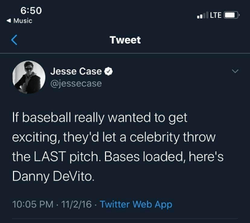 Danny Devito: 6:50  LTE  ( Music  Tweet  Jesse Case O  @jessecase  If baseball really wanted to get  exciting, they'd let a celebrity throw  the LAST pitch. Bases loaded, here's  Danny DeVito.  10:05 PM · 11/2/16 · Twitter Web App