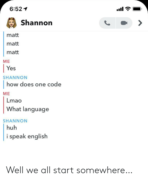 Huh, Lmao, and English: 6:52  Shannon  matt  matt  matt  ME  Yes  SHANNON  how does one code  ME  Lmao  What language  SHANNON  huh  i speak english Well we all start somewhere…