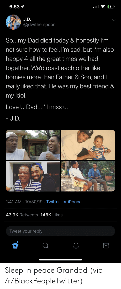 Best Friend, Blackpeopletwitter, and Dad: 6:53  J.D.  @jdwitherspoon  CKE  So...my Dad died today & honestly I'm  not sure how to feel. I'm sad, but I'm also  happy 4 all the great times we had  together. We'd roast each other like  homies more than Father & Son, and I  really liked that. He was my best friend &  my idol.  Love U Dad...I'll miss u.  - J.D.  1:41 AM 10/30/19 Twitter for iPhone  43.9K Retweets 146K Likes  Tweet your reply Sleep in peace Grandad (via /r/BlackPeopleTwitter)