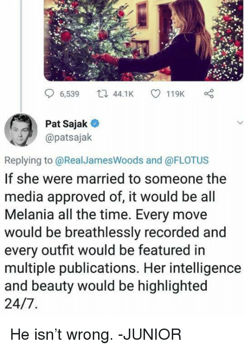 Memes, Time, and All The: 6,539 4.K 119K  Pat Sajak  @patsajak  Replying to @RealJamesWoods and @FLOTUS  If she were married to someone the  media approved of, it would be all  Melania all the time. Every move  would be breathlessly recorded and  every outfit would be featured in  multiple publications. Her intelligence  and beauty would be highlighted He isn't wrong. -JUNIOR