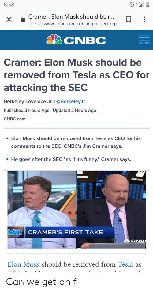 """Jim Cramer: 6:58  Cramer: Elon Musk should be  ttps://www-cnbc-com.cdn.ampproject.org  CNBC  MENU  Cramer: Elon Musk should be  removed from Tesla as CEO for  attacking the SEC  Berkeley Lovelace Jr. I BerkeleyJr  Published 3 Hours Ago Updated 2 Hours Ago  CNBC.com  o Elon Musk should be removed from Tesla as CEO for his  comments to the SEC, CNBC's Jim Cramer says.  He goes after the SEC """"as if it's funny,"""" Cramer says.  CRAMER  S FIRST TAKE  BOXI00  CNB  Elon Musk should be removed from Tesla as Can we get an f"""
