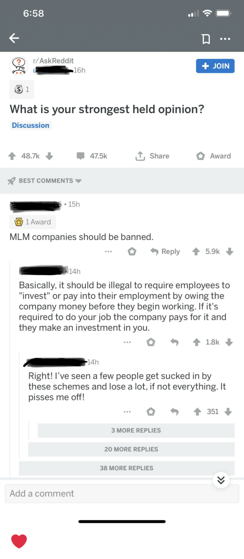 """Money, Best, and What Is: 6:58  r/AskReddit  JOIN  16h  S 1  What is your strongest held opinion?  Discussion  T,Share  48.7k  47.5k  Award  BEST COMMENTS  6.15h  1 Award  MLM companies should be banned.  Reply  5.9k  14h  Basically, it should be illegal to require employees to  """"invest"""" or pay into their employment by owing the  company money before they begin working. If it's  required to do your job the company pays for it and  they make an investment in you.  1.8k  14h  Right! I've seen a few people get sucked in by  these schemes and lose a lot, if not everything. It  pisses me off!  351  3 MORE REPLIES  20 MORE REPLIES  38 MORE REPLIES  Add a comment ❤️"""
