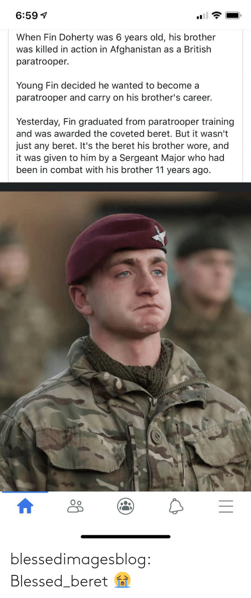 Blessed, Tumblr, and Afghanistan: 6:59 1  When Fin Doherty was 6 years old, his brother  was killed in action in Afghanistan as a British  paratrooper.  Young Fin decided he wanted to become a  paratrooper and carry on his brother's career.  Yesterday, Fin graduated from paratrooper training  and was awarded the coveted beret. But it wasn't  just any beret. It's the beret his brother wore, and  it was given to him by a Sergeant Major who had  been in combat with his brother 11 years ago.  || blessedimagesblog:  Blessed_beret  😭