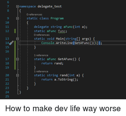 Life, How To, and Test: 6  7  8  namespace delegate test  9  static class Program  10  delegate string aFunc(int a);  : static aFunc func;  12  static void Main(stringl] args) f  Console.WriteLine (GetAFunc)(1))  15  16  1 reference  static aFunc GetAFunc() f  17  18  19  :return rand  i1reference  20  static string rand (int a)  21  return  a·ToString();  24  25