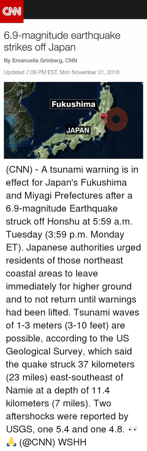 fukushima: 6.9-magnitude earthquake  strikes off Japan  By Emanuella Grinberg, CNN  Updated 7:08 PM EST Mon November 21, 2016  Fukushima  JAPAN (CNN) - A tsunami warning is in effect for Japan's Fukushima and Miyagi Prefectures after a 6.9-magnitude Earthquake struck off Honshu at 5:59 a.m. Tuesday (3:59 p.m. Monday ET). Japanese authorities urged residents of those northeast coastal areas to leave immediately for higher ground and to not return until warnings had been lifted. Tsunami waves of 1-3 meters (3-10 feet) are possible, according to the US Geological Survey, which said the quake struck 37 kilometers (23 miles) east-southeast of Namie at a depth of 11.4 kilometers (7 miles). Two aftershocks were reported by USGS, one 5.4 and one 4.8. 👀🙏 (@CNN) WSHH