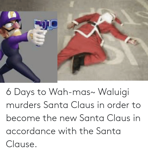 accordance: 6 Days to Wah-mas~ Waluigi murders Santa Claus in order to become the new Santa Claus in accordance with the Santa Clause.