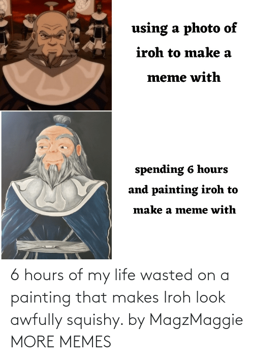 my life: 6 hours of my life wasted on a painting that makes Iroh look awfully squishy. by MagzMaggie MORE MEMES