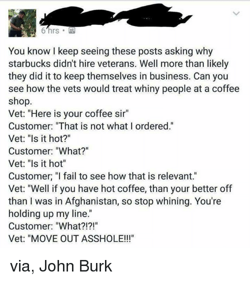 "relevent: 6 hrs M  You know keep seeing these posts asking why  starbucks didnt hire veterans. Well more than likely  they did it to keep themselves in business. Can you  see how the vets would treat whiny people at a coffee  shop.  Vet: ""Here is your coffee sir""  Customer: ""That is not what I ordered.""  Vet: ""Is it hot?""  Customer: ""What?""  Vet: ""Is it hot""  Customer, ""I fail to see how that is relevant.""  Vet: ""Well if you have hot coffee, than your better off  than I was in Afghanistan, so stop whining. You're  holding up my line.  Customer: ""What?!?!""  Vet: ""MOVE OUT ASSHOLE!!!"" via, John Burk"