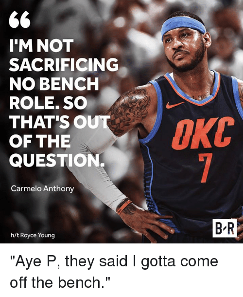 """Come Off The Bench: 6  I'M NOT  SACRIFICING  NO BENCH  ROLE. SO  THAT'SO  OF THE  QUESTION.  Carmelo Anthony  B R  h/t Royce Young """"Aye P, they said I gotta come off the bench."""""""