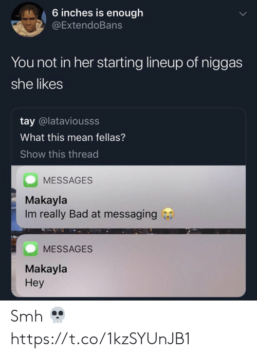 Messaging: 6 inches is enough  @ExtendoBans  You not in her starting lineup of niggas  she likes  tay @lataviousss  What this mean fellas?  Show this thread  MESSAGES  Makayla  Im really Bad at messaging  MESSAGES  Makayla  Hey Smh 💀 https://t.co/1kzSYUnJB1