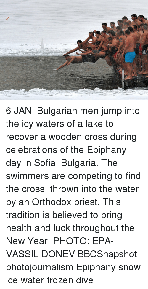 Epiphany: 6 JAN: Bulgarian men jump into the icy waters of a lake to recover a wooden cross during celebrations of the Epiphany day in Sofia, Bulgaria. The swimmers are competing to find the cross, thrown into the water by an Orthodox priest. This tradition is believed to bring health and luck throughout the New Year. PHOTO: EPA-VASSIL DONEV BBCSnapshot photojournalism Epiphany snow ice water frozen dive