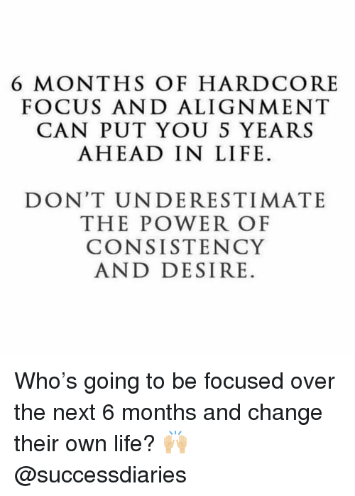 Consistency: 6 MONTHS OF HARDCORE  FOCUS AND ALIGNMENT  CAN PUT YOU S YEARS  AHEAD IN LIFE.  DON'T UNDERESTIMATE  THE POWER OF  CONSISTENCY  AND DESIRE. Who's going to be focused over the next 6 months and change their own life? 🙌🏼 @successdiaries