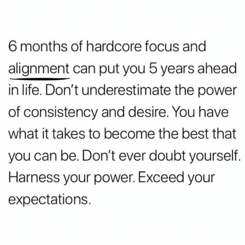 Life, Best, and Focus: 6 months of hardcore focus and  alignment can put you 5 years ahead  in life. Don't underestimate the power  of consistency and desire. You have  what it takes to become the best that  you can be. Don't ever doubt yourself  Harness your power. Exceed your  expectations