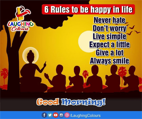 Life, Good, and Happy: 6 Rules to be happy in life  Never hate  Don't worry  Live simple  Expect a little  Give a lot  Always smile  LAUGHING  Good mornins!  f o/LaughingColours
