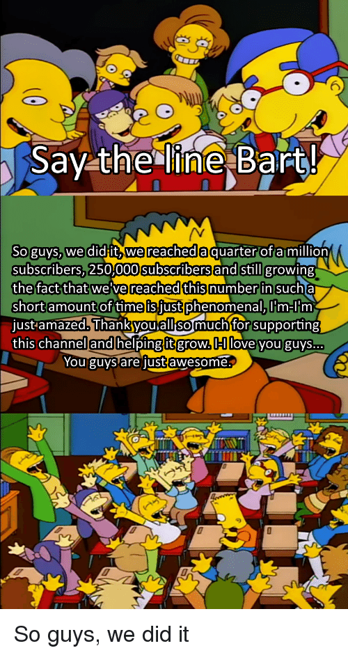 Phenomenal, Bart, and Time: 6  Say the line Bart!  Soguys, wedidit, wereacheda  subscribers,250,000subscribersand stillgrowing  quarterof a million  the fact that we've reached this  numberin sucha  short amountof time is just phenomenal,T m-lim  just amazed. Thankvou alli for supporting  this channellandlhelpingit grow.lHlllove vou guys.  somuch  You guvs are lustawesome.