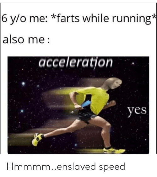 Also Me: 6 y/o me: *farts while running*  also me  acceleration  yes Hmmmm..enslaved speed