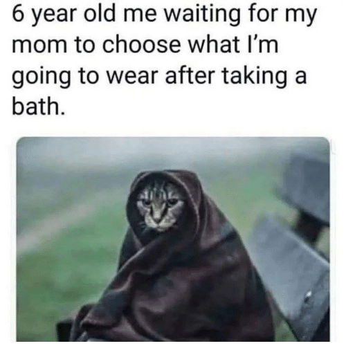 Memes, Old, and Waiting...: 6 year old me waiting for my  mom to choose what I'm  going to wear after taking a  bath.