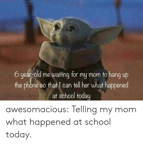 Me Waiting: 6 year-old me waiting for my mom to hang up  the phone so that I can tell her what happened  at school today awesomacious:  Telling my mom what happened at school today.