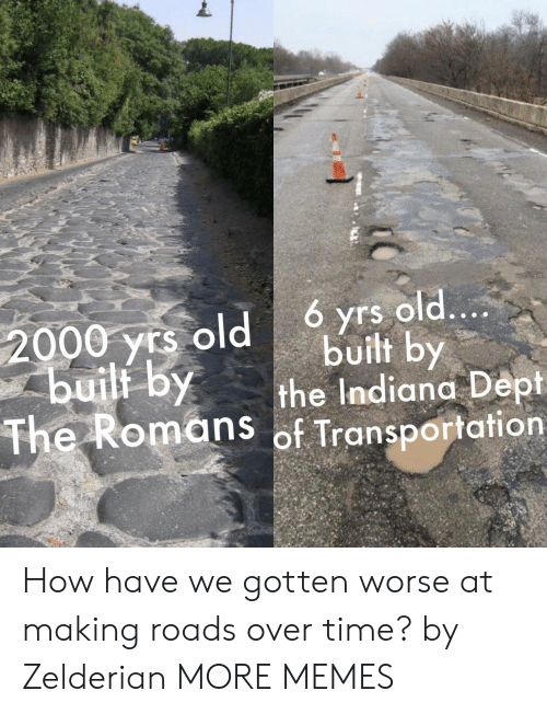 Dept: 6 yrs old....  built by  the Indiana Dept  The Romans of Transportation  2000 yrs old  buili by How have we gotten worse at making roads over time? by Zelderian MORE MEMES