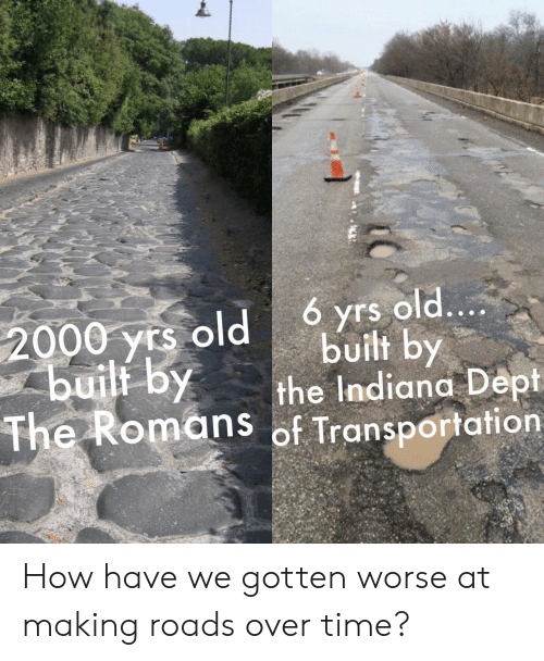 Dept: 6 yrs old....  built by  the Indiana Dept  The Romans of Transportation  2000 yrs old  buili by How have we gotten worse at making roads over time?