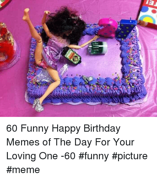 funny picture: 60 Funny Happy Birthday Memes of The Day For Your Loving One -60 #funny #picture #meme